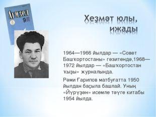 1964—1966 йылдар — «Совет Башҡортостаны» гәзитендә,1968—1972 йылдар — «Башҡор