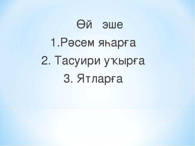 Өй эше 1.Рәсем яһарға 2. Тасуири уҡырға 3. Ятларға