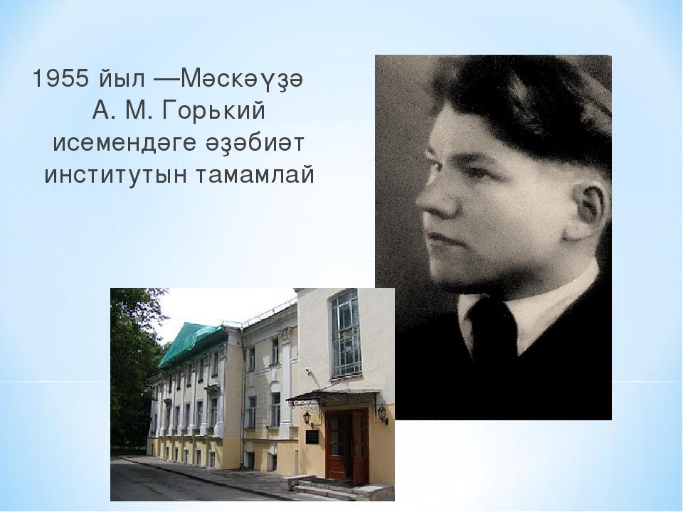 1955 йыл —Мәскәүҙә А. М. Горький исемендәге әҙәбиәт институтын тамамлай