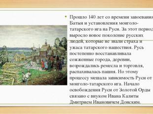 Прошло 140 лет со времени завоевания Батыя и установления монголо-татарского