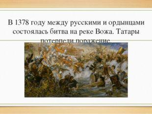 В 1378 году между русскими и ордынцами состоялась битва на реке Вожа. Татары