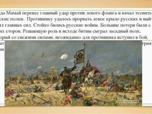 Когда Мамай перенес главный удар против левого фланга и начал теснить русские