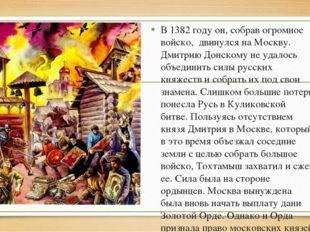 В 1382 году он, собрав огромное войско, двинулся на Москву. Дмитрию Донскому