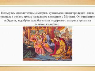 Пользуясь малолетством Дмитрия, суздальско-нижегородский князь попытался отн