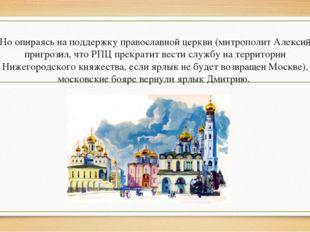 Но опираясь на поддержку православной церкви (митрополит Алексий пригрозил, ч