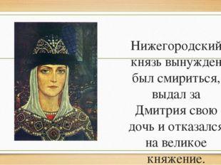 Нижегородский князь вынужден был смириться, выдал за Дмитрия свою дочь и отка