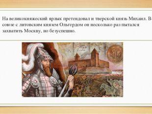На великокняжеский ярлык претендовал и тверской князь Михаил. В союзе с литов