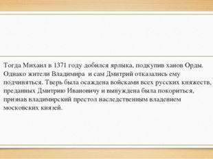 Тогда Михаил в 1371 году добился ярлыка, подкупив ханов Орды. Однако жители В