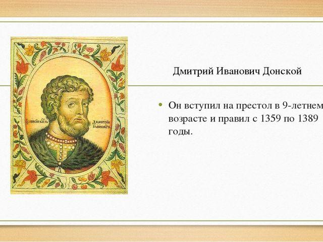 Он вступил на престол в 9-летнем возрасте и правил с 1359 по 1389 годы. Дмит...