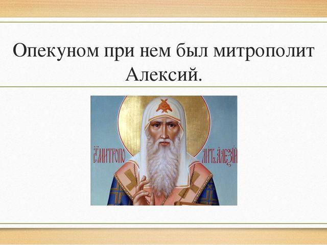 Опекуном при нем был митрополит Алексий.