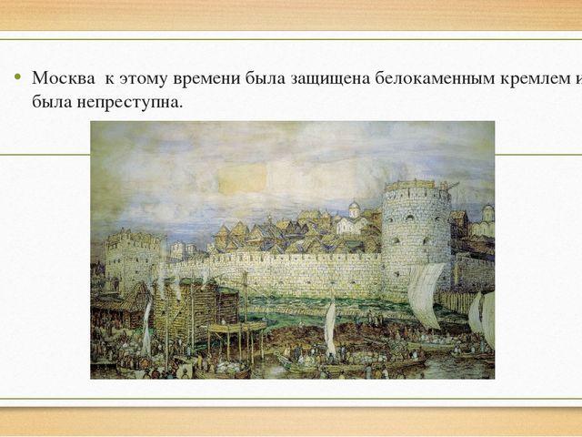 Москва к этому времени была защищена белокаменным кремлем и была непреступна.