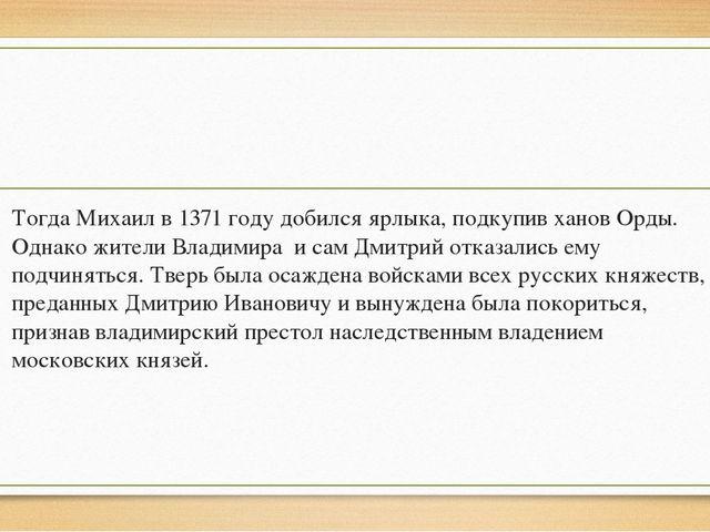 Тогда Михаил в 1371 году добился ярлыка, подкупив ханов Орды. Однако жители В...