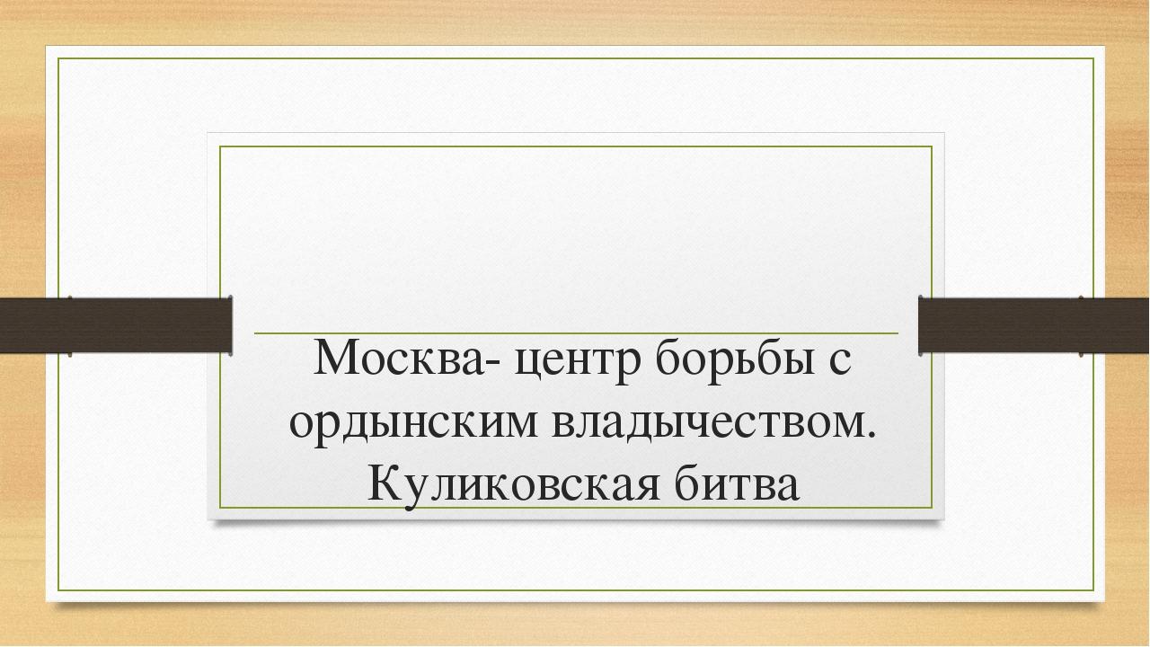 Москва- центр борьбы с ордынским владычеством. Куликовская битва