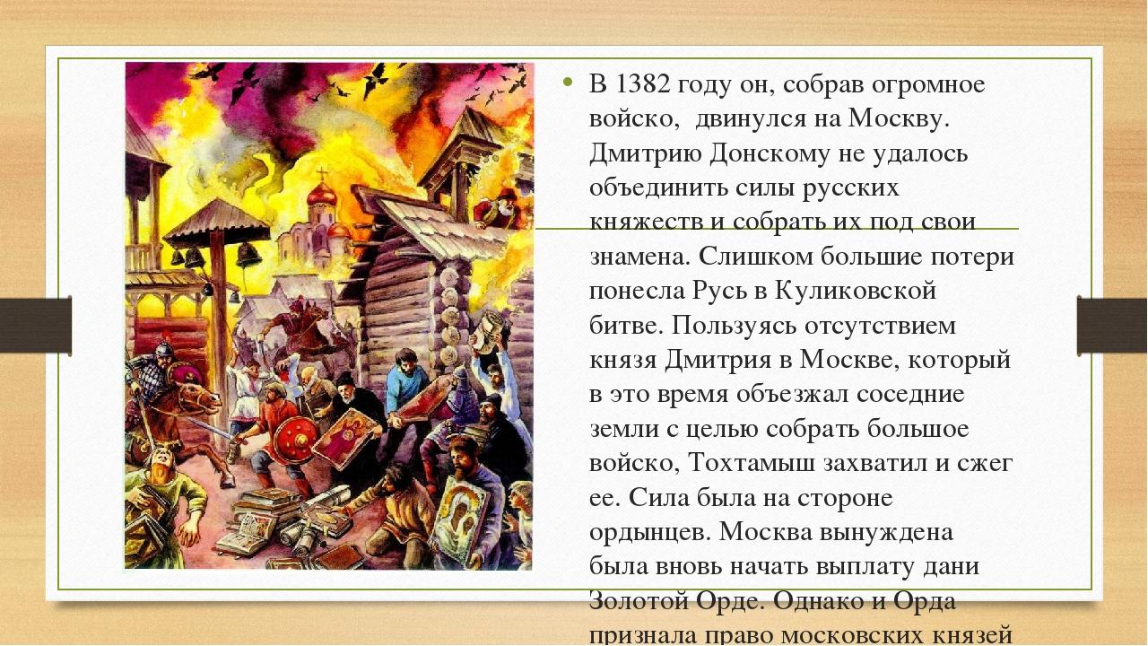 В 1382 году он, собрав огромное войско, двинулся на Москву. Дмитрию Донскому...