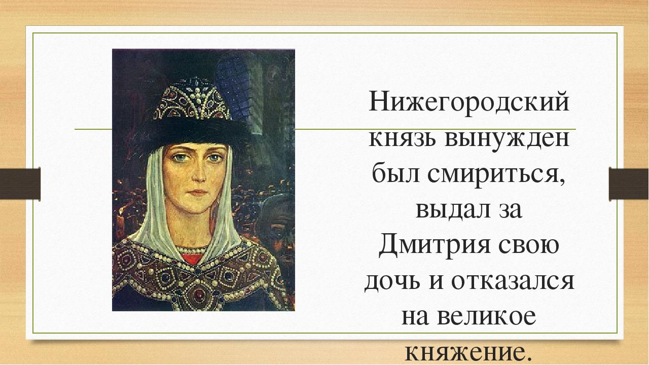 Нижегородский князь вынужден был смириться, выдал за Дмитрия свою дочь и отка...