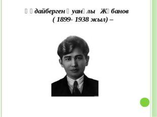 Құдайберген Қуанұлы Жұбанов ( 1899- 1938 жыл) –