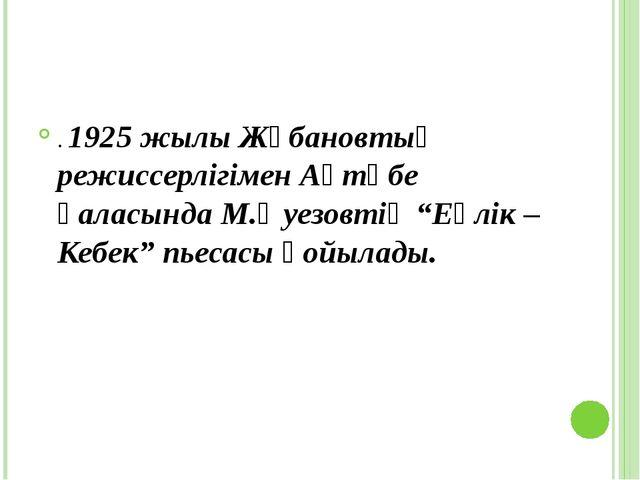 """. 1925 жылы Жұбановтың режиссерлігімен Ақтөбе қаласындаМ.Әуезовтің""""Еңлік –..."""