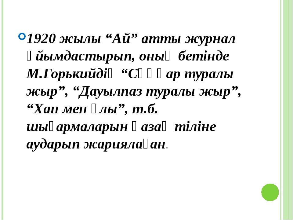 """1920 жылы """"Ай"""" атты журнал ұйымдастырып, оның бетінде М.Горькийдің """"Сұңқар ту..."""