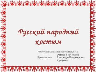 Русский народный костюм Работу выполнила Елизавета Петухова, ученица 3 «Б»