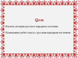 Цель Изучить историю русского народного костюма. Познакомить ребят класса с