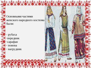 Основными частями женского народного костюма были: - рубаха передник сарафан