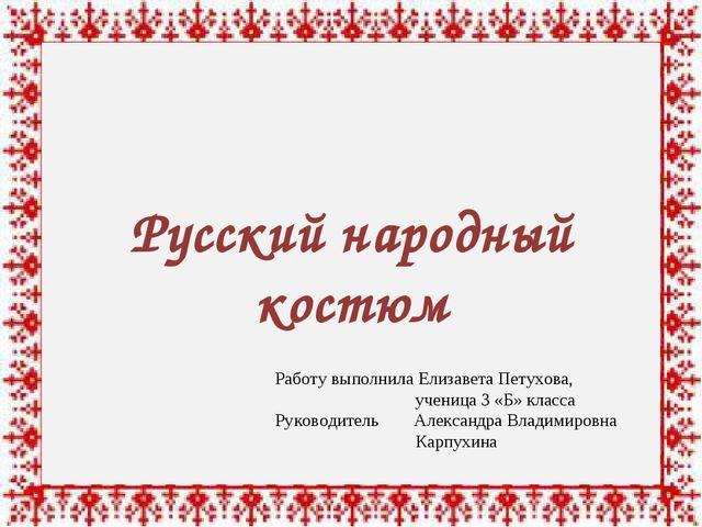 Русский народный костюм Работу выполнила Елизавета Петухова, ученица 3 «Б»...