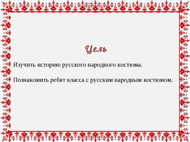 Цель Изучить историю русского народного костюма. Познакомить ребят класса с...
