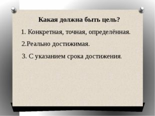 Какая должна быть цель? 1. Конкретная, точная, определённая. 2.Реально дости