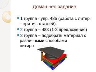 Домашнее задание 1 группа - упр. 485 (работа с литер. – критич. статьёй) 2 гр