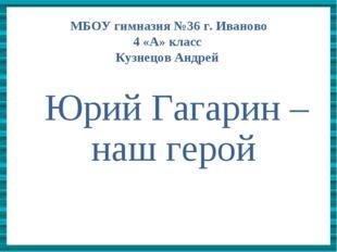 Юрий Гагарин –наш герой    Юрий Гагарин –наш герой