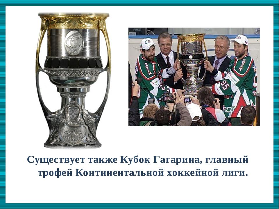 Существует также Кубок Гагарина, главный трофей Континентальной хоккейной лиг...