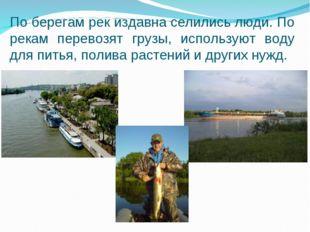 По берегам рек издавна селились люди. По рекам перевозят грузы, используют во