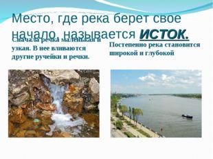 Место, где река берет свое начало, называется ИСТОК. Сначала речка маленькая