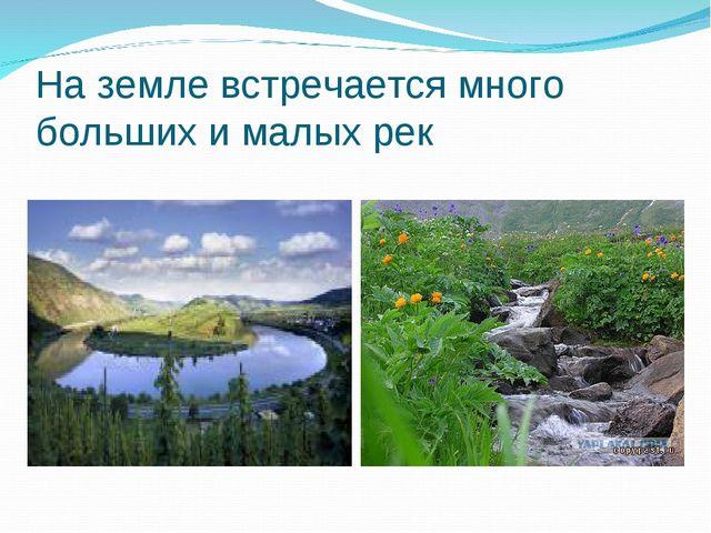 На земле встречается много больших и малых рек