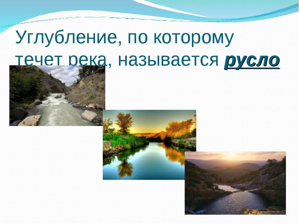 Углубление, по которому течет река, называется русло