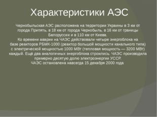 Характеристики АЭС ЧернобыльскаяАЭСрасположена на территорииУкраиныв 3км
