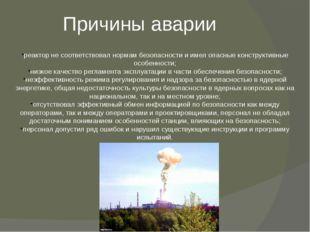 Причины аварии реактор не соответствовал нормам безопасности и имел опасные к