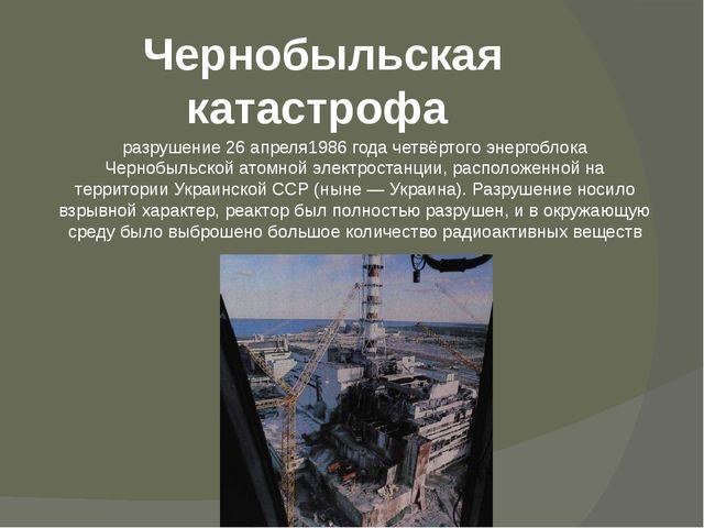 Чернобыльская катастрофа разрушение26 апреля1986 года четвёртого энергоблок...