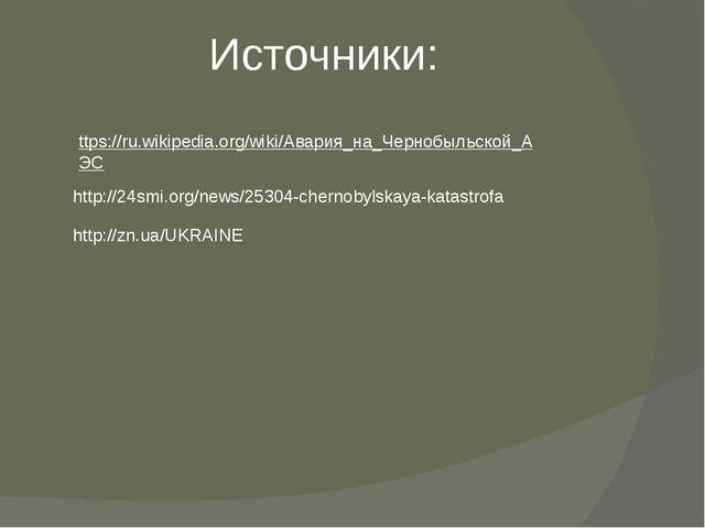 Источники: ttps://ru.wikipedia.org/wiki/Авария_на_Чернобыльской_АЭС http://24...