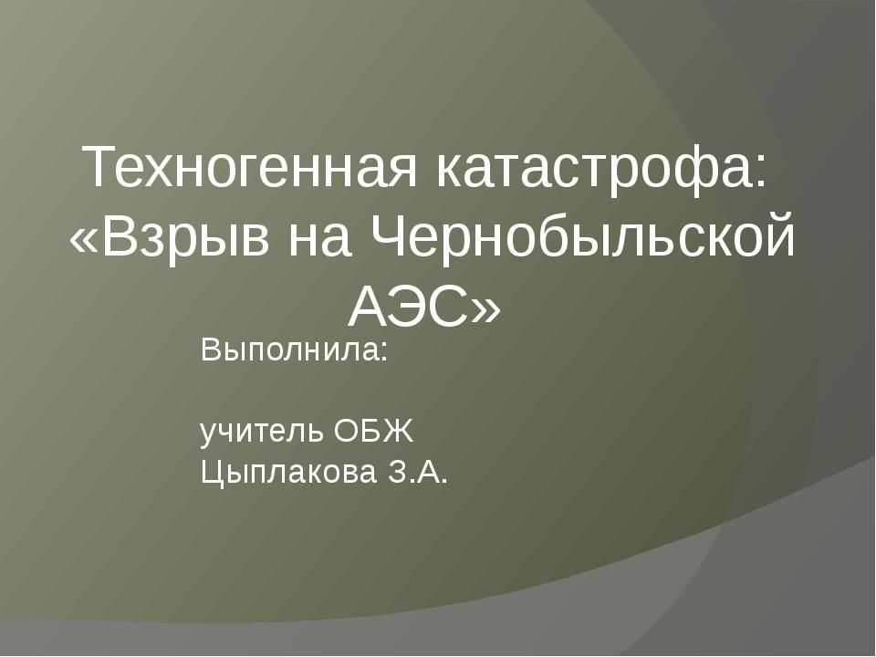Выполнила: учитель ОБЖ Цыплакова З.А. Техногенная катастрофа: «Взрыв на Черно...