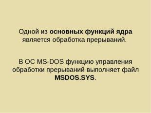 Одной из основных функций ядра является обработка прерываний. В ОС MS-DOS фун