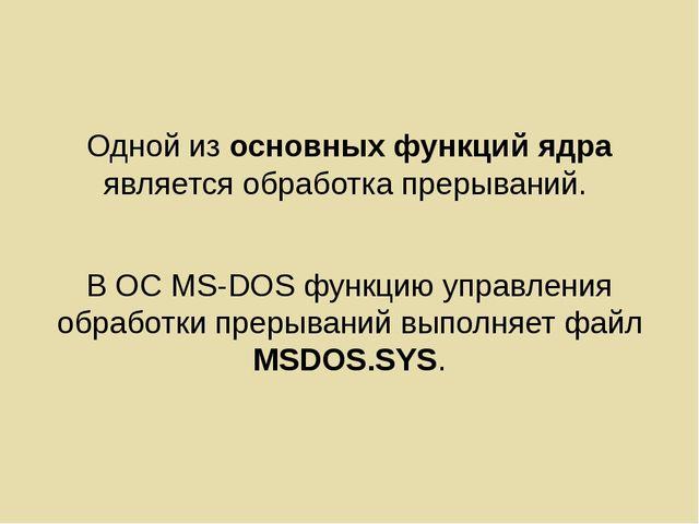 Одной из основных функций ядра является обработка прерываний. В ОС MS-DOS фун...