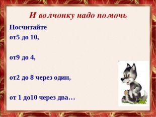 И волчонку надо помочь Посчитайте от5 до 10, от9 до 4, от2 до 8 через один, о