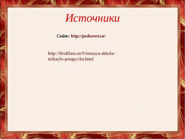Источники http://firstklass.ru/9-lesnaya-shkola- mihaylo-potapycha.html Сайт:...