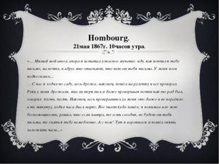 Hombourg. 21мая 1867г. 10часов утра. «… Милый мой ангел, вчера я испытал ужас