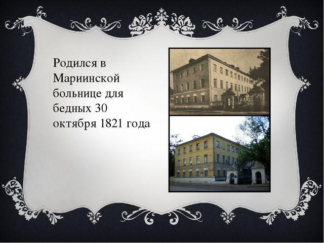 Родился в Мариинской больнице для бедных 30 октября 1821 года