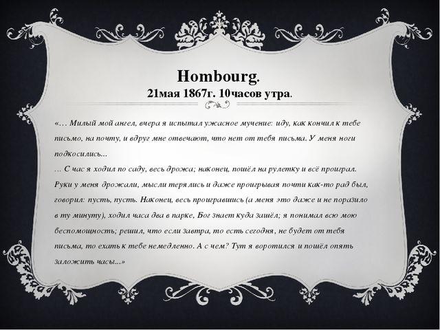 Hombourg. 21мая 1867г. 10часов утра. «… Милый мой ангел, вчера я испытал ужас...