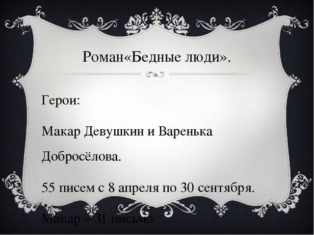 Роман«Бедные люди». Герои: Макар Девушкин и Варенька Добросёлова. 55 писем с...