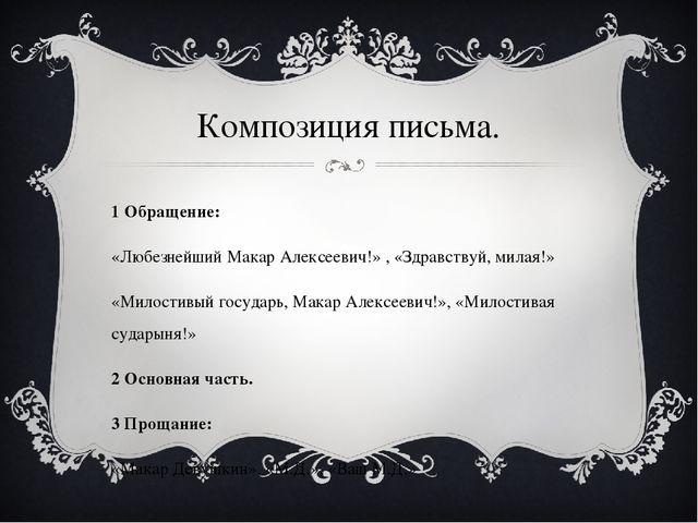 Композиция письма. 1 Обращение: «Любезнейший Макар Алексеевич!» , «Здравствуй...