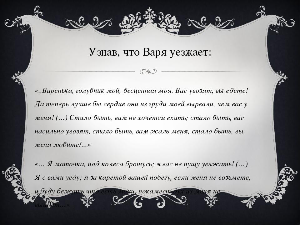 Узнав, что Варя уезжает: «..Варенька, голубчик мой, бесценная моя. Вас увозят...